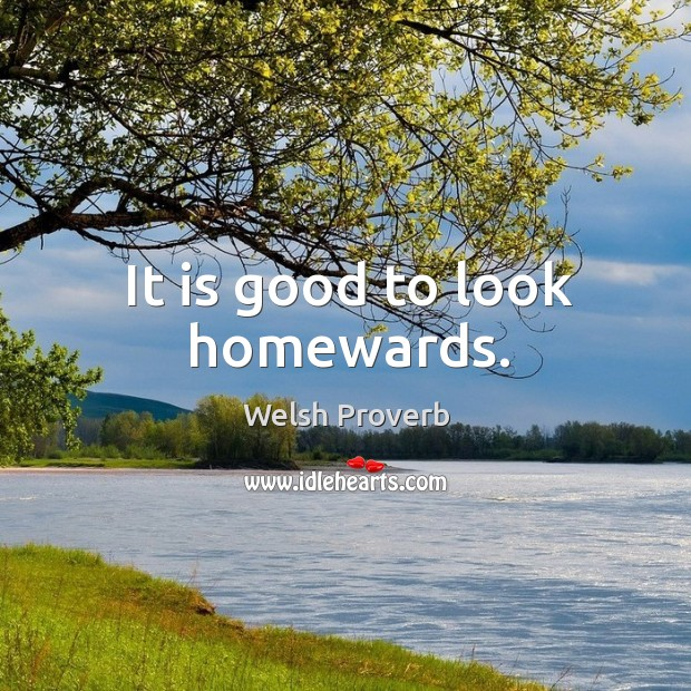 It is good to look homewards. Welsh Proverbs Image
