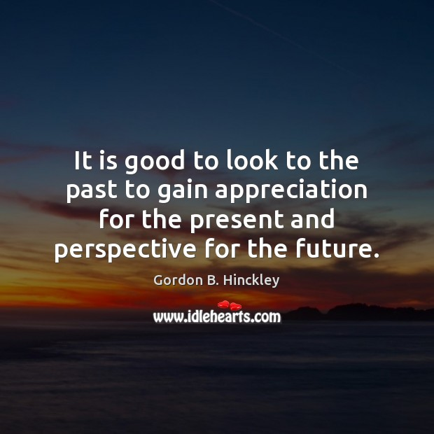It is good to look to the past to gain appreciation for Gordon B. Hinckley Picture Quote