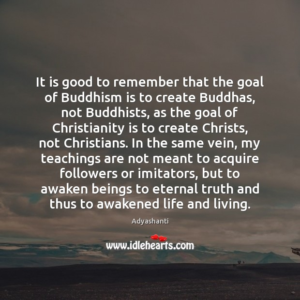 It is good to remember that the goal of Buddhism is to Eternal Truth Quotes Image