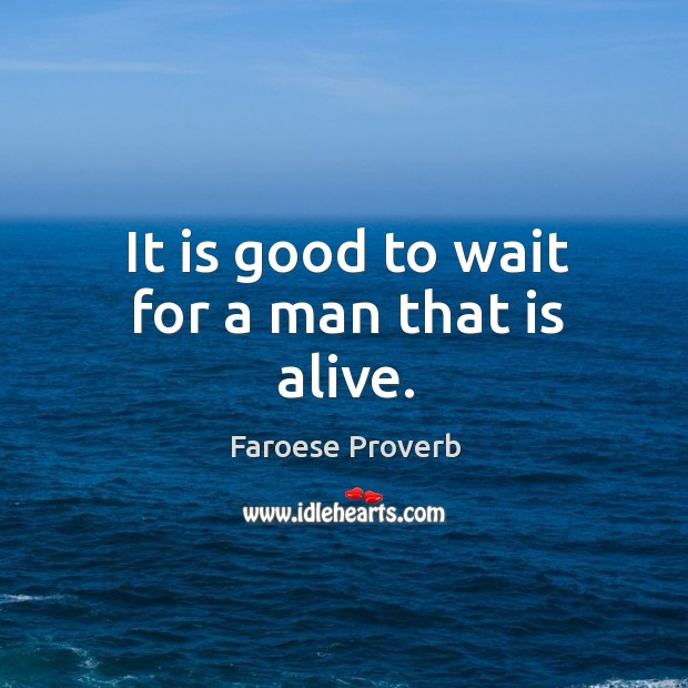 It is good to wait for a man that is alive. Faroese Proverbs Image