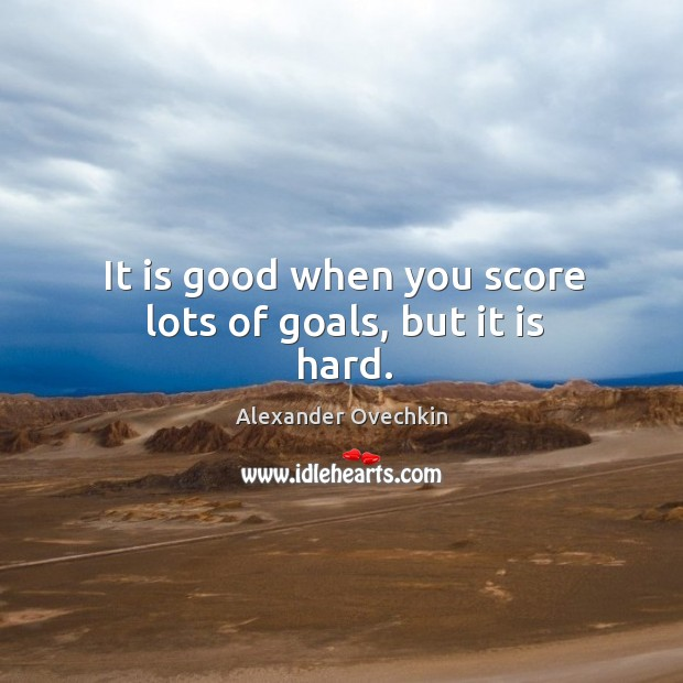 It is good when you score lots of goals, but it is hard. Image