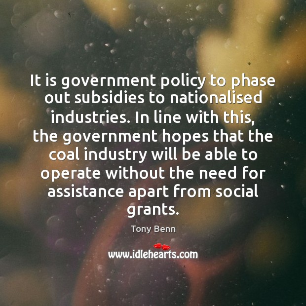 It is government policy to phase out subsidies to nationalised industries. In Image