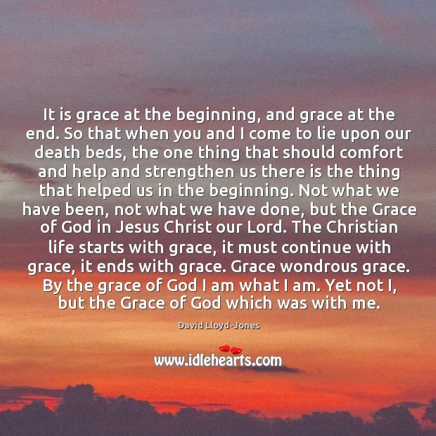 It is grace at the beginning, and grace at the end. So David Lloyd-Jones Picture Quote
