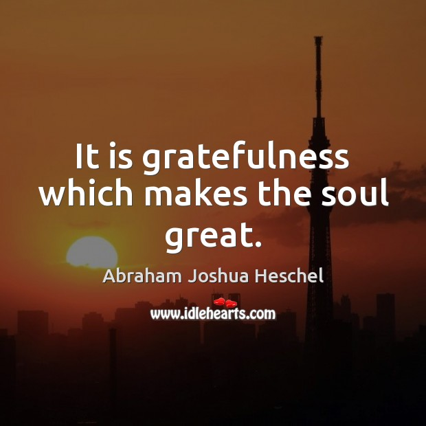 It is gratefulness which makes the soul great. Image