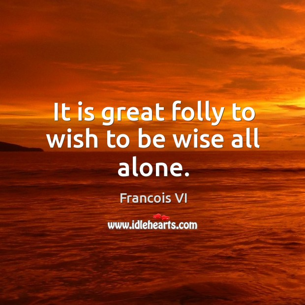 Image, It is great folly to wish to be wise all alone.