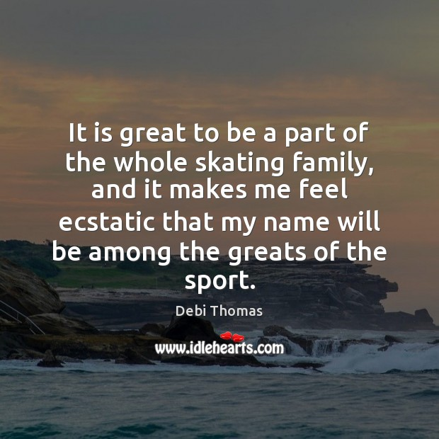 It is great to be a part of the whole skating family, Debi Thomas Picture Quote