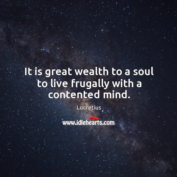 It is great wealth to a soul to live frugally with a contented mind. Image