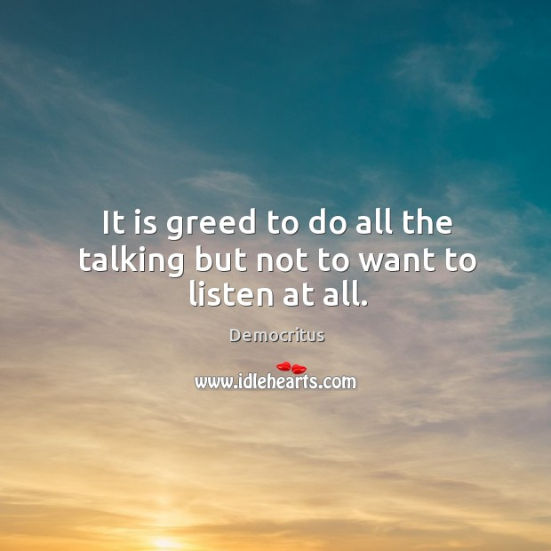 It is greed to do all the talking but not to want to listen at all. Image