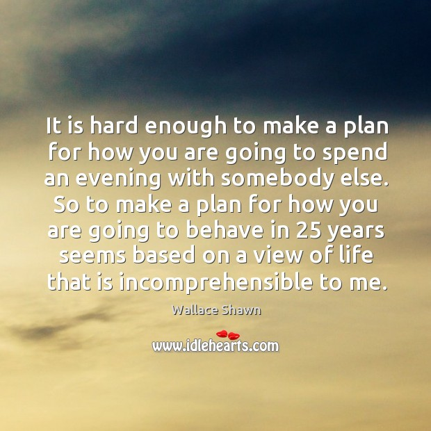 It is hard enough to make a plan for how you are going to spend an evening with somebody else. Wallace Shawn Picture Quote