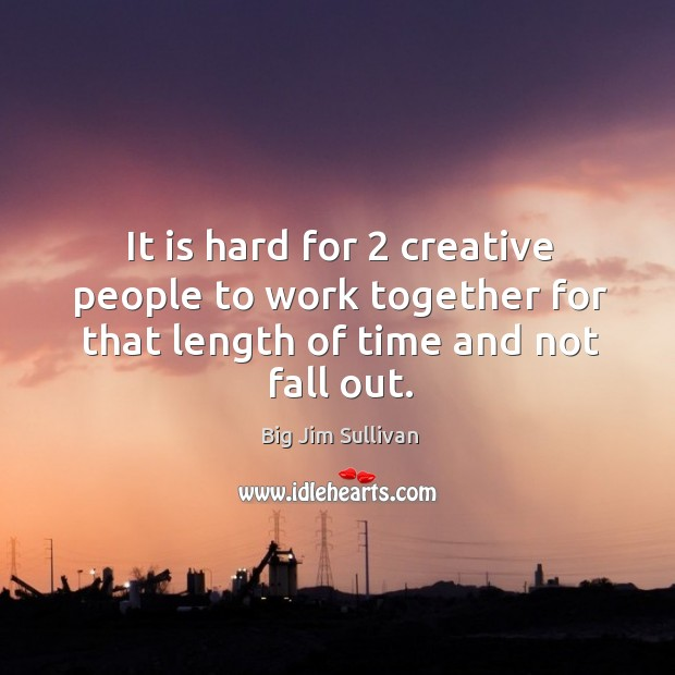 It is hard for 2 creative people to work together for that length of time and not fall out. Big Jim Sullivan Picture Quote