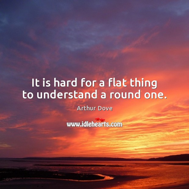 It is hard for a flat thing to understand a round one. Image