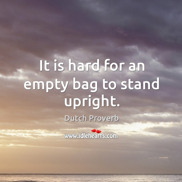 tis hard for an empty bag to stand upright Poverty often deprives a man of all spirit and virtue: 'tis hard for an empty bag to stand upright, as poor richard truly says  and yet you are about to put yourself under that tyranny when you run in debt for such dress.