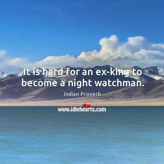 It is hard for an ex-king to become a night watchman. Indian Proverbs Image
