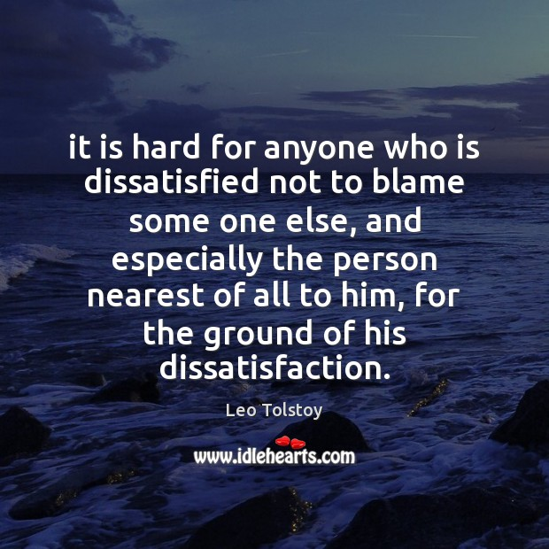 It is hard for anyone who is dissatisfied not to blame some Leo Tolstoy Picture Quote