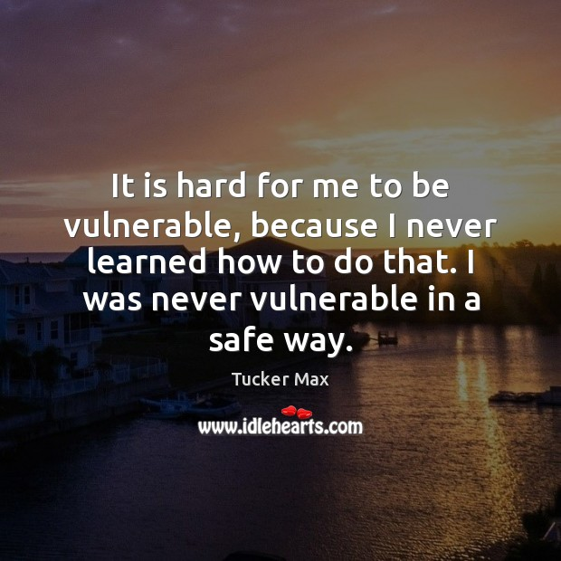 Image, It is hard for me to be vulnerable, because I never learned