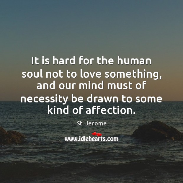 It is hard for the human soul not to love something, and St. Jerome Picture Quote