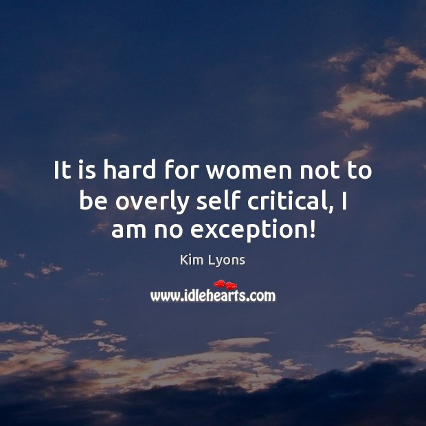 It is hard for women not to be overly self critical, I am no exception! Image