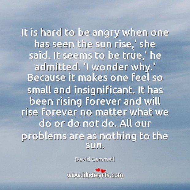 It is hard to be angry when one has seen the sun David Gemmell Picture Quote