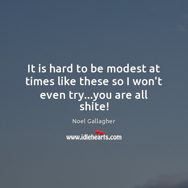 It is hard to be modest at times like these so I won't even try…you are all shite! Noel Gallagher Picture Quote