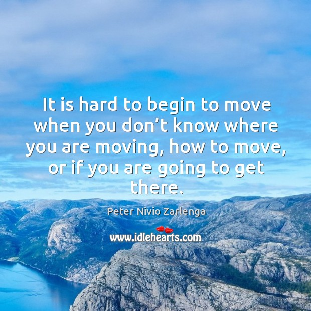 It is hard to begin to move when you don't know where you are moving, how to move, or if you are going to get there. Image
