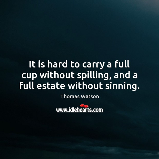 It is hard to carry a full cup without spilling, and a full estate without sinning. Thomas Watson Picture Quote