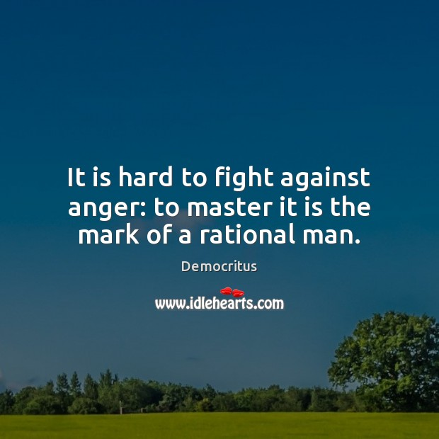 It is hard to fight against anger: to master it is the mark of a rational man. Image