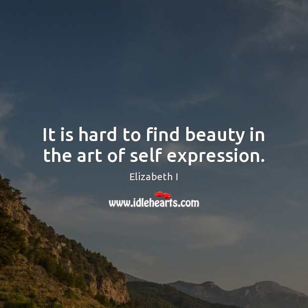 It is hard to find beauty in the art of self expression. Elizabeth I Picture Quote