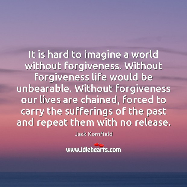 It is hard to imagine a world without forgiveness. Without forgiveness life Jack Kornfield Picture Quote