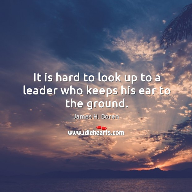 It is hard to look up to a leader who keeps his ear to the ground. Image