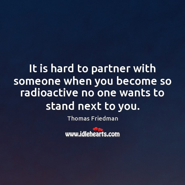 It is hard to partner with someone when you become so radioactive Thomas Friedman Picture Quote