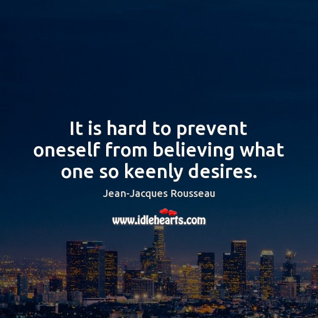 It is hard to prevent oneself from believing what one so keenly desires. Jean-Jacques Rousseau Picture Quote