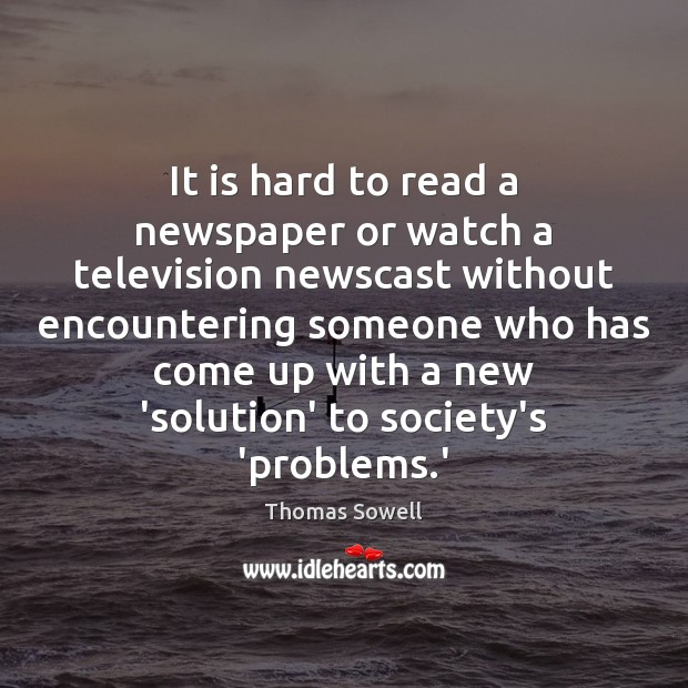 It is hard to read a newspaper or watch a television newscast Thomas Sowell Picture Quote