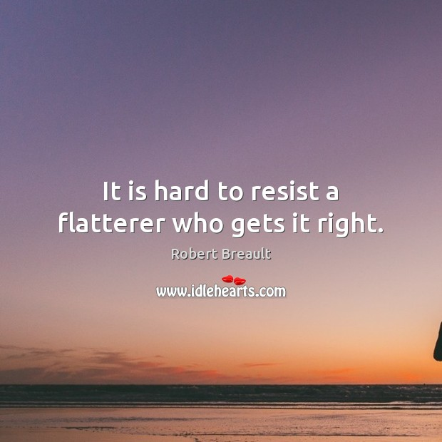 It is hard to resist a flatterer who gets it right. Image