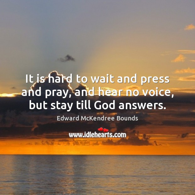 Image, It is hard to wait and press and pray, and hear no voice, but stay till God answers.