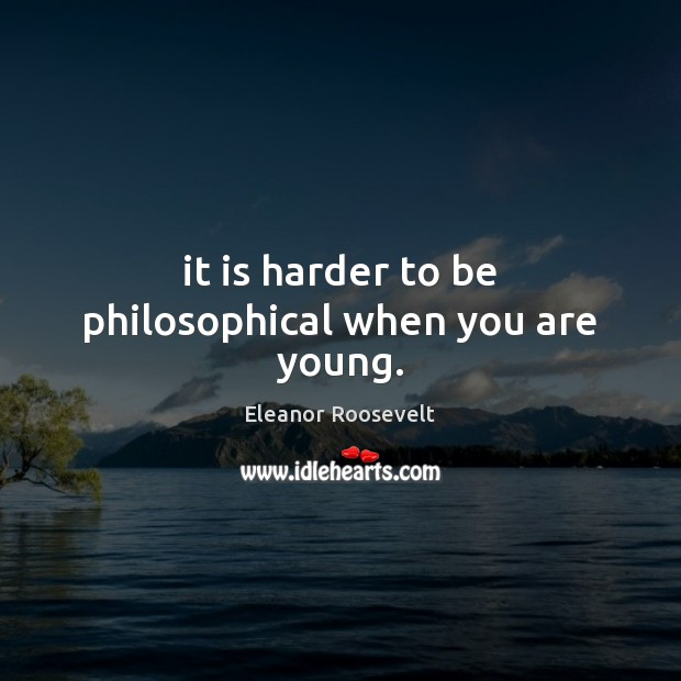 It is harder to be philosophical when you are young. Eleanor Roosevelt Picture Quote