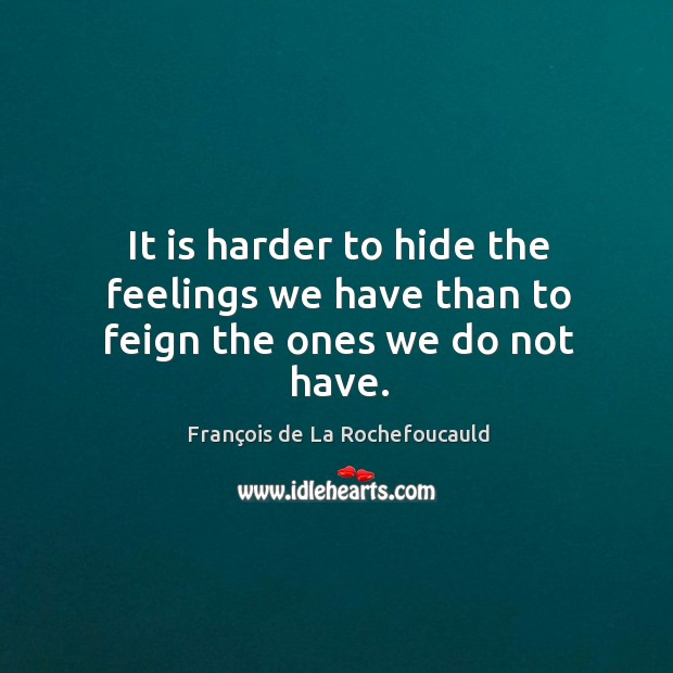 Image, It is harder to hide the feelings we have than to feign the ones we do not have.