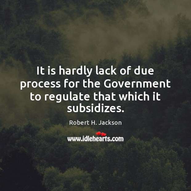 It is hardly lack of due process for the Government to regulate that which it subsidizes. Robert H. Jackson Picture Quote