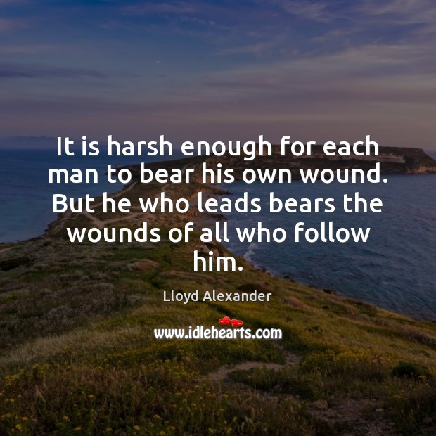 It is harsh enough for each man to bear his own wound. Lloyd Alexander Picture Quote