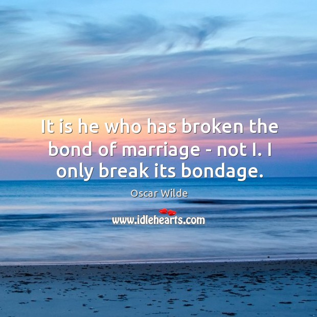 Image, It is he who has broken the bond of marriage – not I. I only break its bondage.