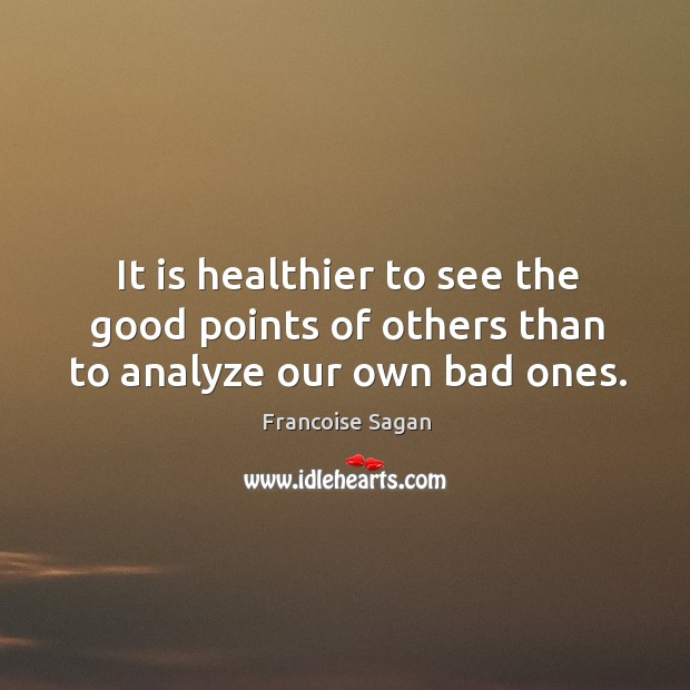 It is healthier to see the good points of others than to analyze our own bad ones. Francoise Sagan Picture Quote