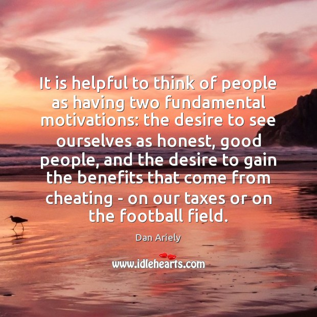 It is helpful to think of people as having two fundamental motivations: Image