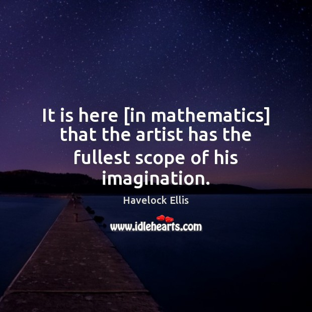 It is here [in mathematics] that the artist has the fullest scope of his imagination. Havelock Ellis Picture Quote