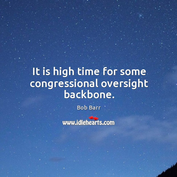 It is high time for some congressional oversight backbone. Bob Barr Picture Quote