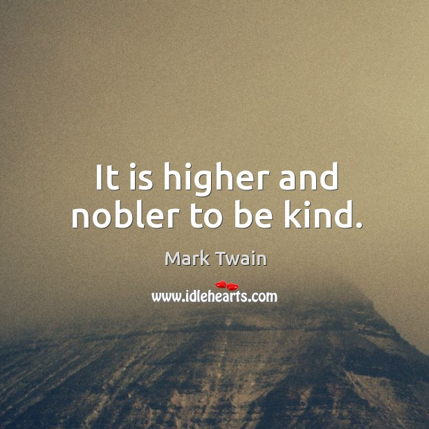 Image, It is higher and nobler to be kind.