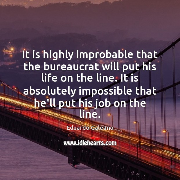 It is highly improbable that the bureaucrat will put his life on Eduardo Galeano Picture Quote