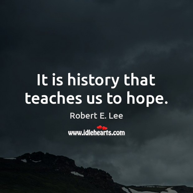 It is history that teaches us to hope. Robert E. Lee Picture Quote