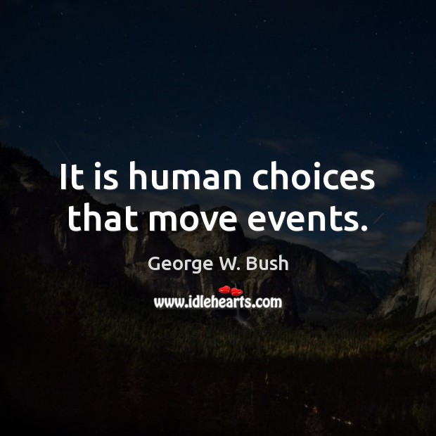 It is human choices that move events. Image