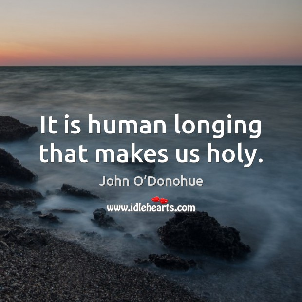 It is human longing that makes us holy. John O'Donohue Picture Quote