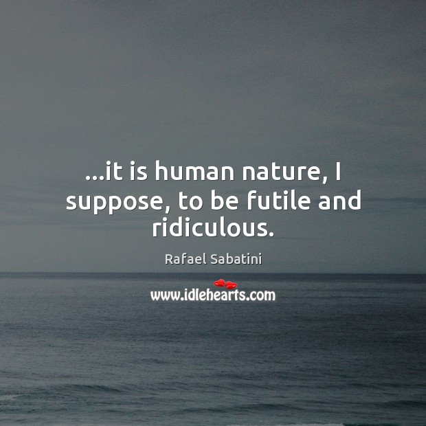 …it is human nature, I suppose, to be futile and ridiculous. Image