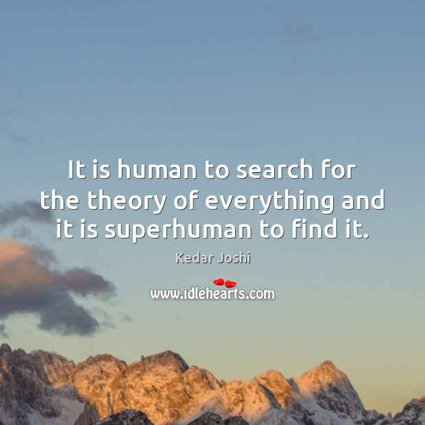 It is human to search for the theory of everything and it is superhuman to find it. Kedar Joshi Picture Quote